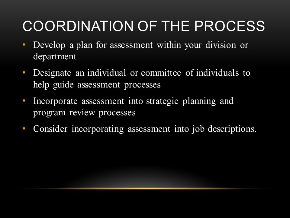 COORDINATION OF THE PROCESS Develop a plan for assessment within your division or department Designate an individual or committee of individuals to help guide assessment processes Incorporate assessment into strategic planning and program review processes Consider incorporating assessment into job descriptions.