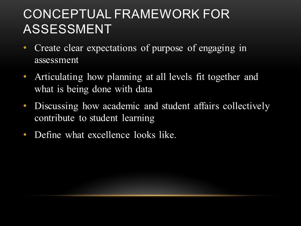 CONCEPTUAL FRAMEWORK FOR ASSESSMENT Create clear expectations of purpose of engaging in assessment Articulating how planning at all levels fit together and what is being done with data Discussing how academic and student affairs collectively contribute to student learning Define what excellence looks like.