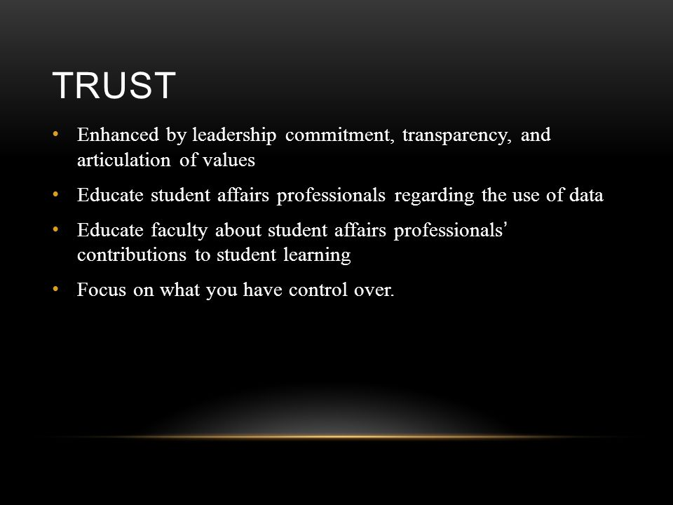 TRUST Enhanced by leadership commitment, transparency, and articulation of values Educate student affairs professionals regarding the use of data Educ