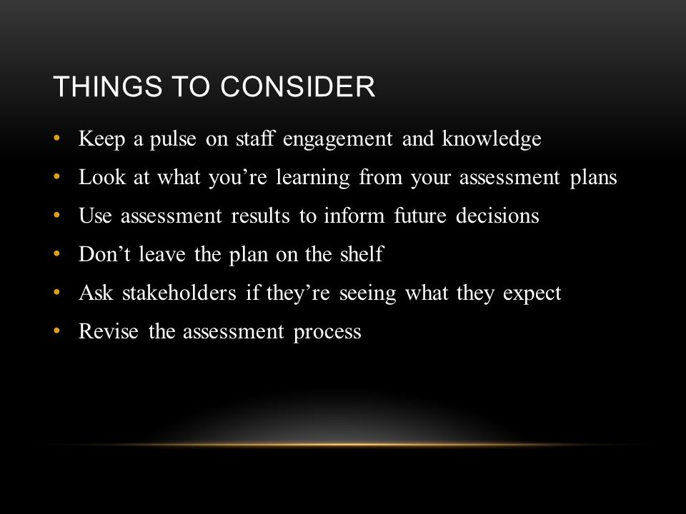THINGS TO CONSIDER Keep a pulse on staff engagement and knowledge Look at what you're learning from your assessment plans Use assessment results to in