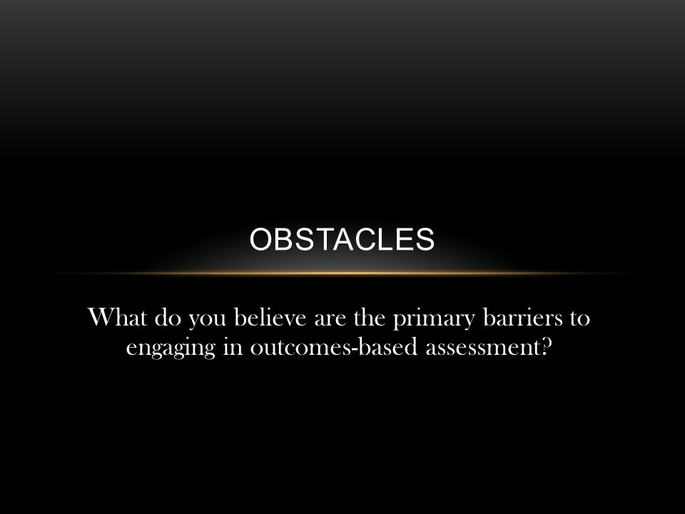 OBSTACLES What do you believe are the primary barriers to engaging in outcomes-based assessment?
