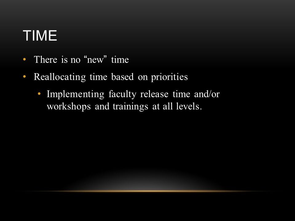 TIME There is no new time Reallocating time based on priorities Implementing faculty release time and/or workshops and trainings at all levels.