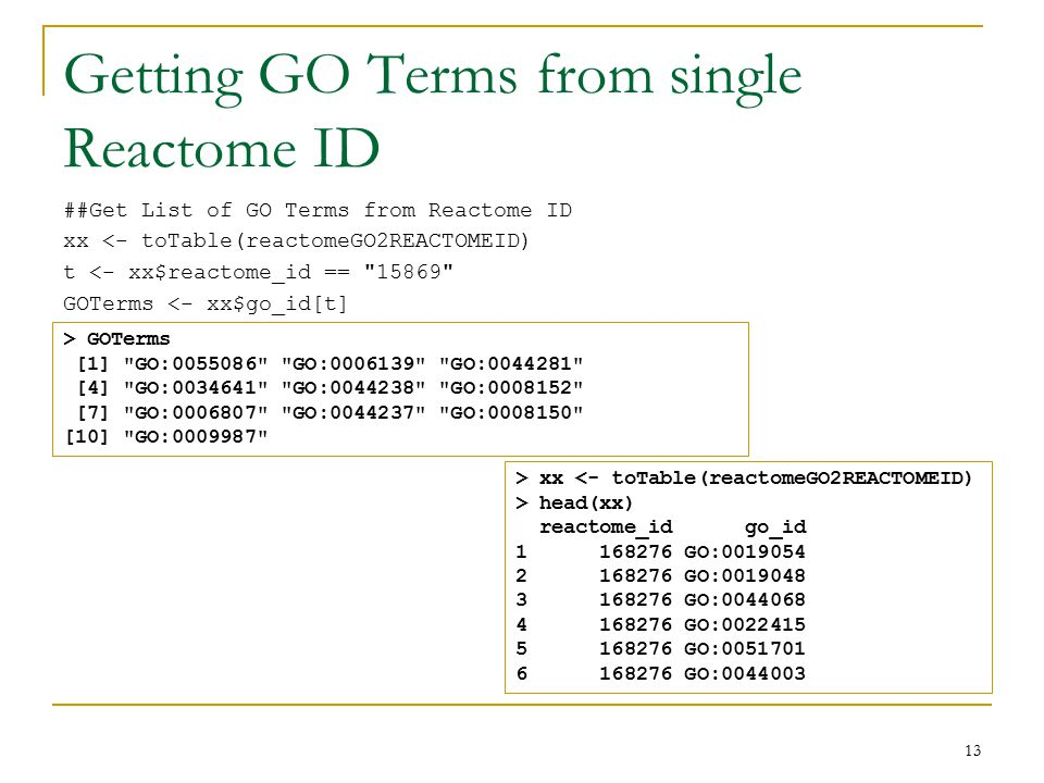 Getting GO Terms from single Reactome ID 13 ##Get List of GO Terms from Reactome ID xx <- toTable(reactomeGO2REACTOMEID) t <- xx$reactome_id == 15869 GOTerms <- xx$go_id[t] > GOTerms [1] GO:0055086 GO:0006139 GO:0044281 [4] GO:0034641 GO:0044238 GO:0008152 [7] GO:0006807 GO:0044237 GO:0008150 [10] GO:0009987 > xx <- toTable(reactomeGO2REACTOMEID) > head(xx) reactome_id go_id 1 168276 GO:0019054 2 168276 GO:0019048 3 168276 GO:0044068 4 168276 GO:0022415 5 168276 GO:0051701 6 168276 GO:0044003