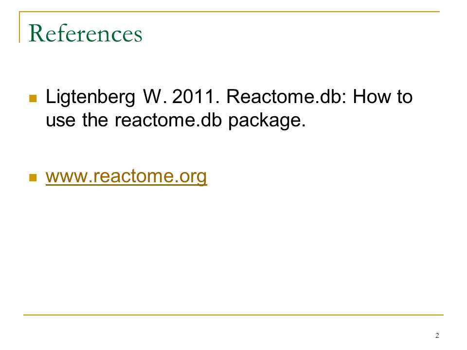 References Ligtenberg W. 2011. Reactome.db: How to use the reactome.db package. www.reactome.org 2