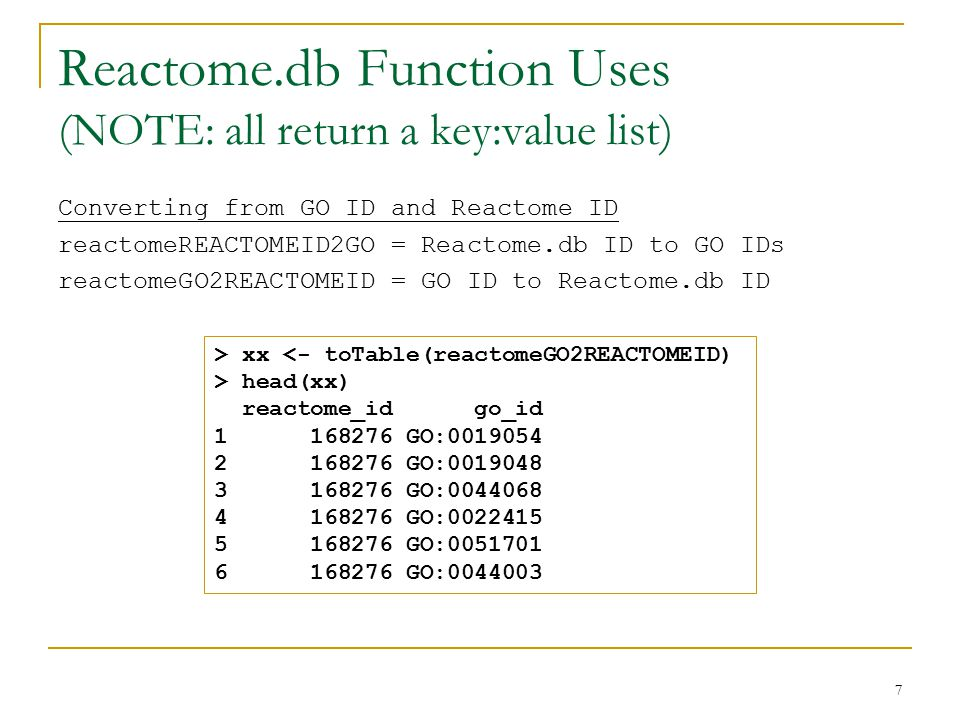 Reactome.db Function Uses (NOTE: all return a key:value list) Converting from GO ID and Reactome ID reactomeREACTOMEID2GO = Reactome.db ID to GO IDs reactomeGO2REACTOMEID = GO ID to Reactome.db ID 7 > xx <- toTable(reactomeGO2REACTOMEID) > head(xx) reactome_id go_id 1 168276 GO:0019054 2 168276 GO:0019048 3 168276 GO:0044068 4 168276 GO:0022415 5 168276 GO:0051701 6 168276 GO:0044003