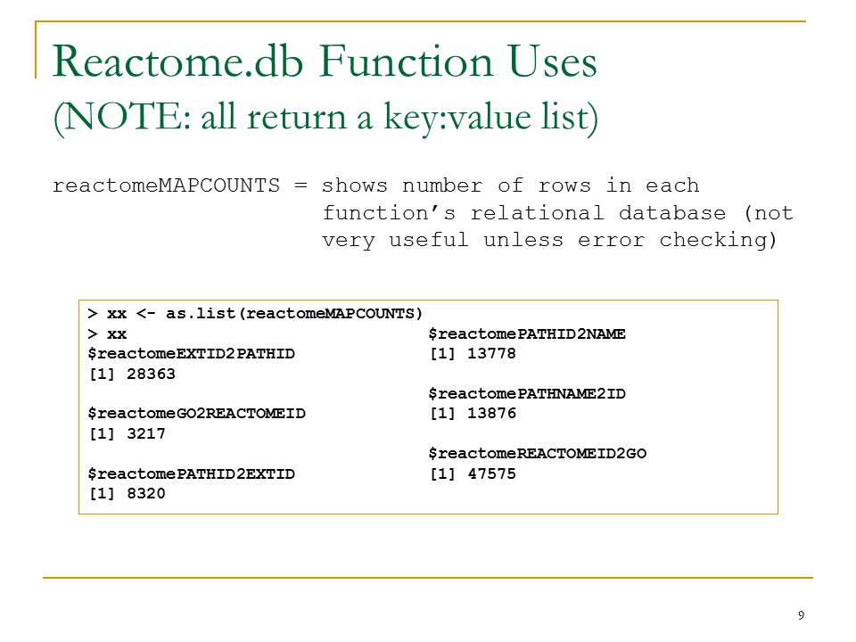 Reactome.db Function Uses (NOTE: all return a key:value list) reactomeMAPCOUNTS = shows number of rows in each function's relational database (not very useful unless error checking) 9 > xx <- as.list(reactomeMAPCOUNTS) > xx $reactomeEXTID2PATHID [1] 28363 $reactomeGO2REACTOMEID [1] 3217 $reactomePATHID2EXTID [1] 8320 $reactomePATHID2NAME [1] 13778 $reactomePATHNAME2ID [1] 13876 $reactomeREACTOMEID2GO [1] 47575