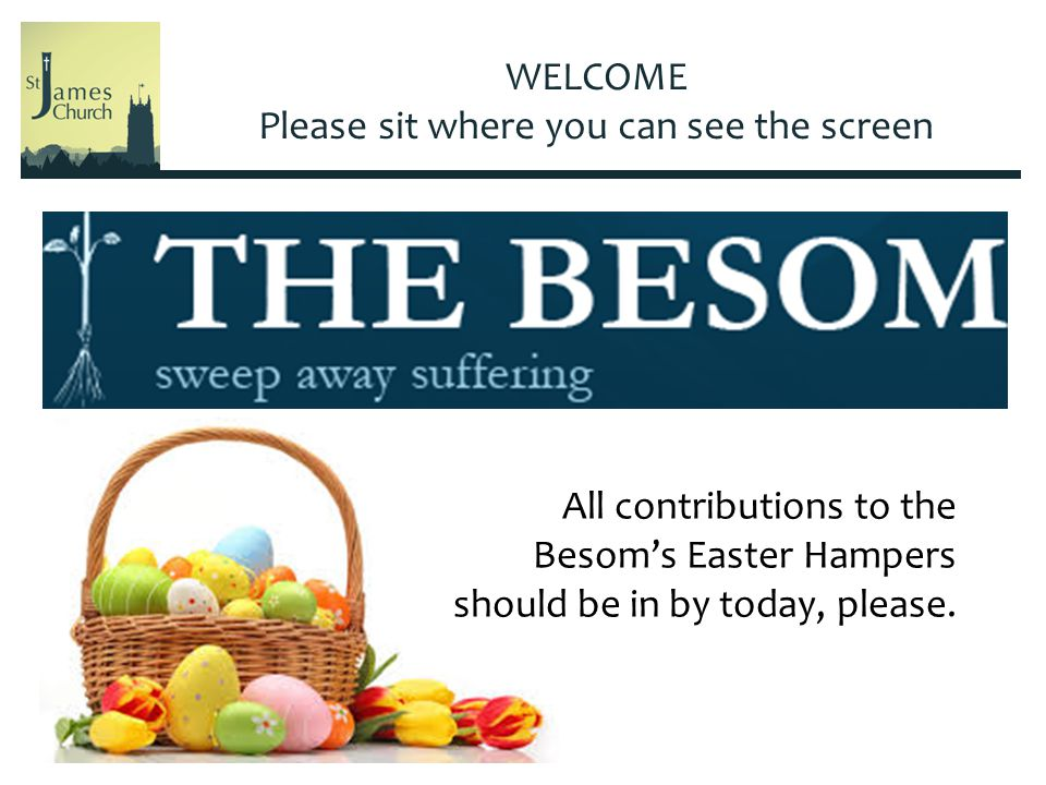 WELCOME Please sit where you can see the screen All contributions to the Besom's Easter Hampers should be in by today, please.
