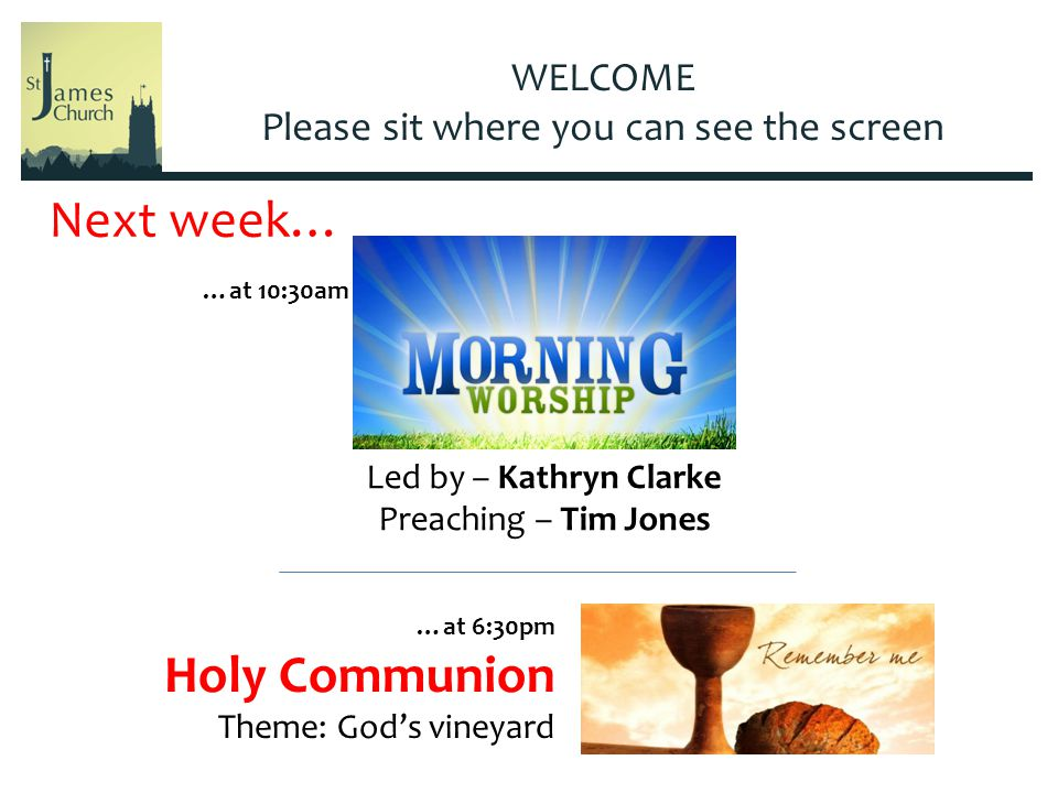 WELCOME Please sit where you can see the screen Led by – Kathryn Clarke Preaching – Tim Jones Next week… …at 6:30pm Holy Communion Theme: God's vineyard …at 10:30am