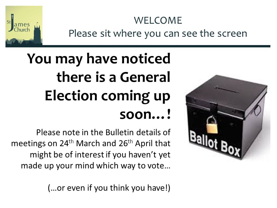 WELCOME Please sit where you can see the screen You may have noticed there is a General Election coming up soon….