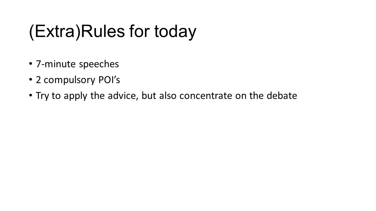 (Extra)Rules for today 7-minute speeches 2 compulsory POI's Try to apply the advice, but also concentrate on the debate