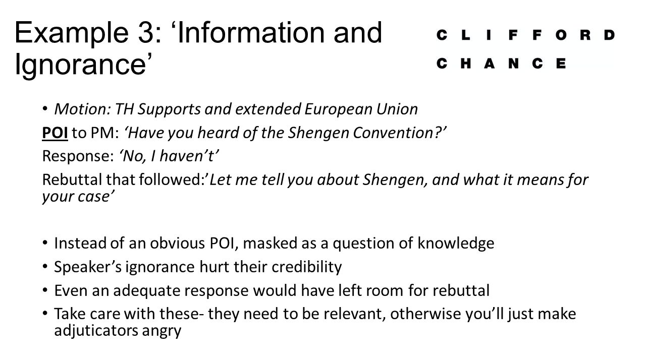 Example 3: 'Information and Ignorance' Motion: TH Supports and extended European Union POI to PM: 'Have you heard of the Shengen Convention ' Response: 'No, I haven't' Rebuttal that followed:'Let me tell you about Shengen, and what it means for your case' Instead of an obvious POI, masked as a question of knowledge Speaker's ignorance hurt their credibility Even an adequate response would have left room for rebuttal Take care with these- they need to be relevant, otherwise you'll just make adjuticators angry
