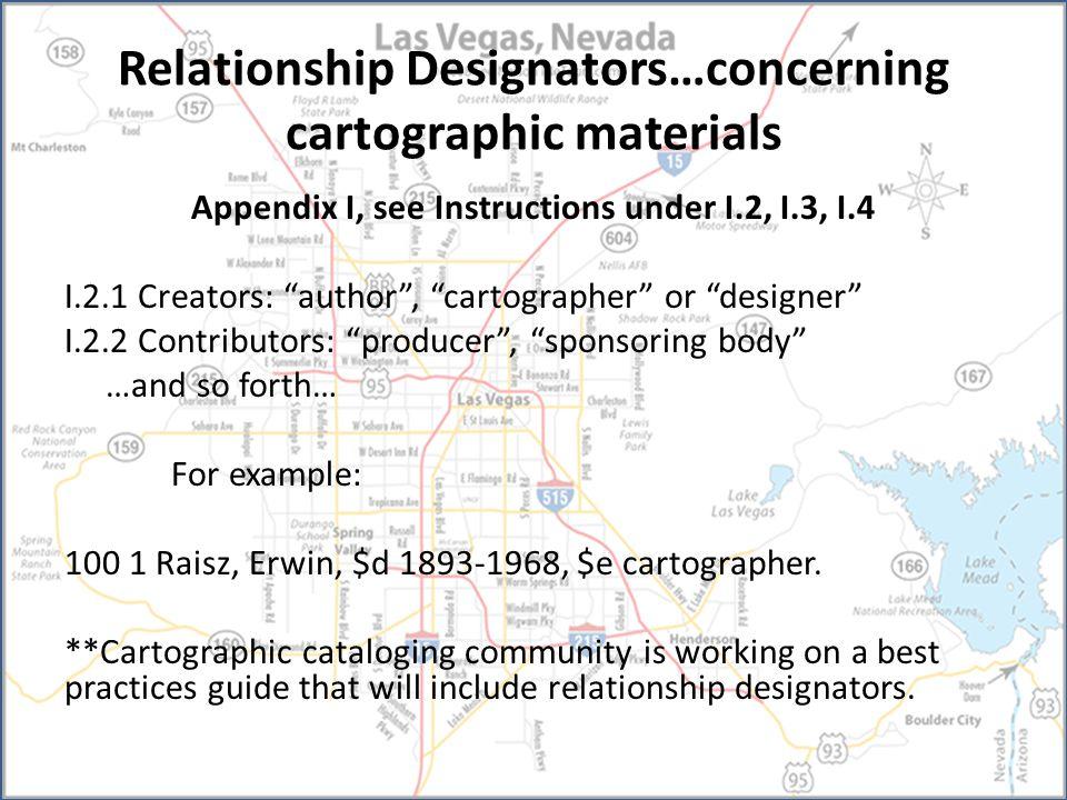 Relationship Designators…concerning cartographic materials Appendix I, see Instructions under I.2, I.3, I.4 I.2.1 Creators: author , cartographer or designer I.2.2 Contributors: producer , sponsoring body …and so forth… For example: 100 1 Raisz, Erwin, $d 1893-1968, $e cartographer.