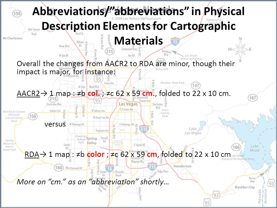 Abbreviations/ abbreviations in Physical Description Elements for Cartographic Materials Overall the changes from AACR2 to RDA are minor, though their impact is major, for instance: AACR2→ 1 map : ≠b col.