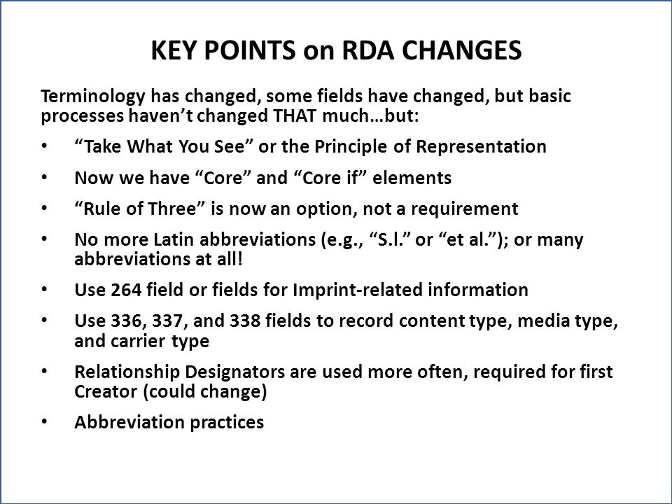 KEY POINTS on RDA CHANGES Terminology has changed, some fields have changed, but basic processes haven't changed THAT much…but: Take What You See or the Principle of Representation Now we have Core and Core if elements Rule of Three is now an option, not a requirement No more Latin abbreviations (e.g., S.l. or et al. ); or many abbreviations at all.