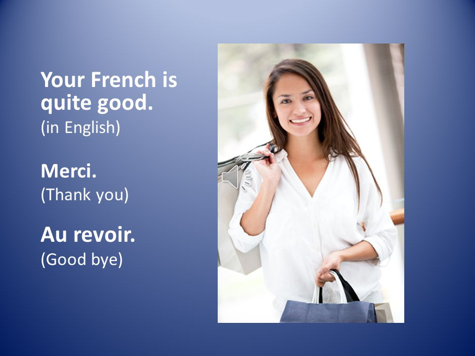 Your French is quite good. (in English) Merci. (Thank you) Au revoir. (Good bye)