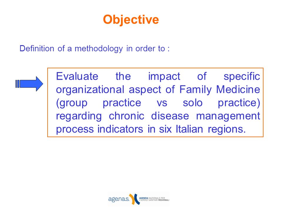 Objective Definition of a methodology in order to : Evaluate the impact of specific organizational aspect of Family Medicine (group practice vs solo p