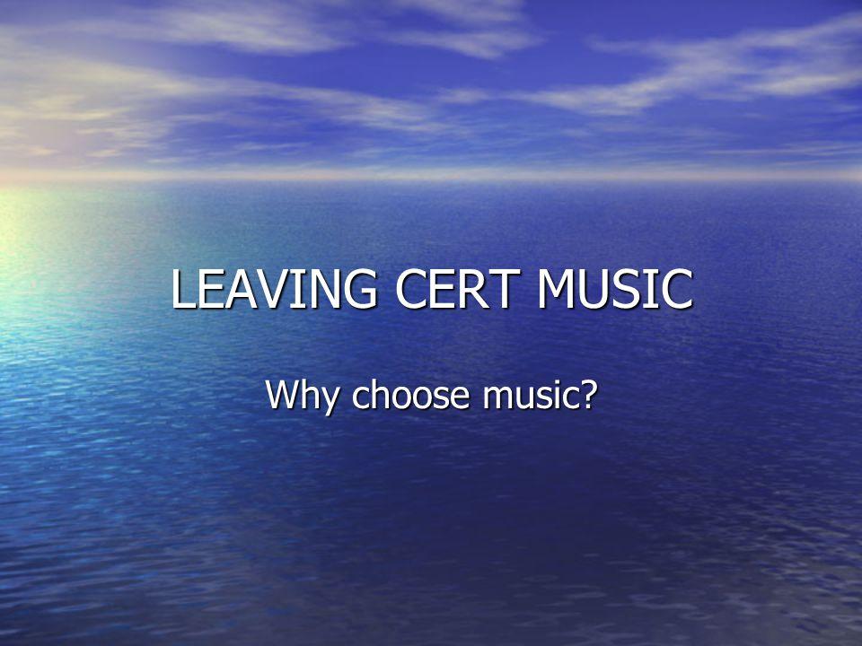 LEAVING CERT MUSIC Why choose music