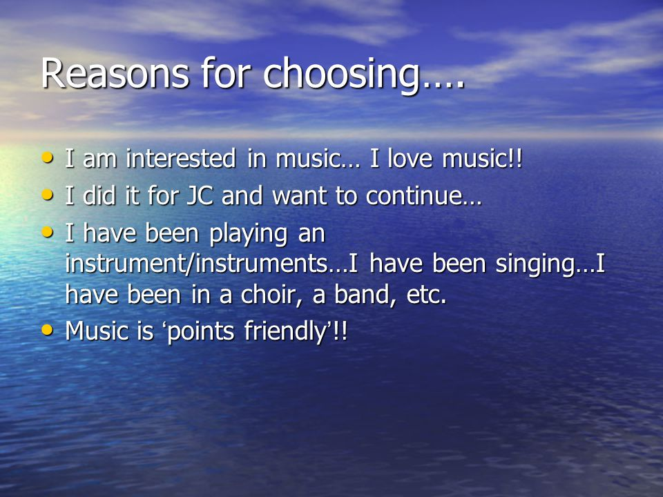 Reasons for choosing…. I am interested in music… I love music!.