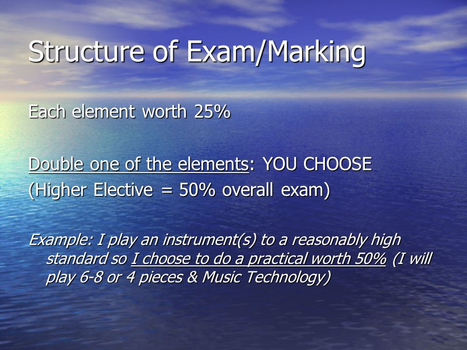 Structure of Exam/Marking Each element worth 25% Double one of the elements: YOU CHOOSE (Higher Elective = 50% overall exam) Example: I play an instrument(s) to a reasonably high standard so I choose to do a practical worth 50% (I will play 6-8 or 4 pieces & Music Technology)