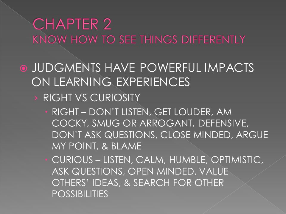  JUDGMENTS HAVE POWERFUL IMPACTS ON LEARNING EXPERIENCES › RIGHT VS CURIOSITY  RIGHT – DON'T LISTEN, GET LOUDER, AM COCKY, SMUG OR ARROGANT, DEFENSIVE, DON'T ASK QUESTIONS, CLOSE MINDED, ARGUE MY POINT, & BLAME  CURIOUS – LISTEN, CALM, HUMBLE, OPTIMISTIC, ASK QUESTIONS, OPEN MINDED, VALUE OTHERS' IDEAS, & SEARCH FOR OTHER POSSIBILITIES