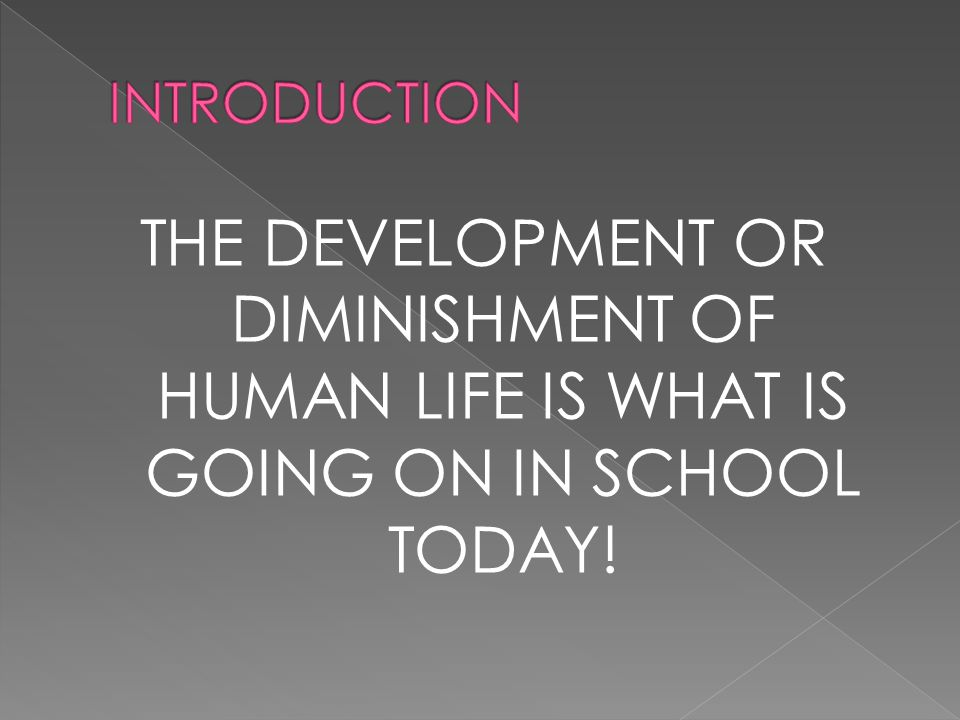 THE DEVELOPMENT OR DIMINISHMENT OF HUMAN LIFE IS WHAT IS GOING ON IN SCHOOL TODAY!