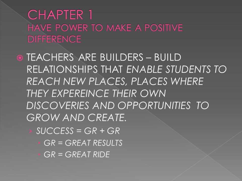  TEACHERS ARE BUILDERS – BUILD RELATIONSHIPS THAT ENABLE STUDENTS TO REACH NEW PLACES, PLACES WHERE THEY EXPEREINCE THEIR OWN DISCOVERIES AND OPPORTUNITIES TO GROW AND CREATE.