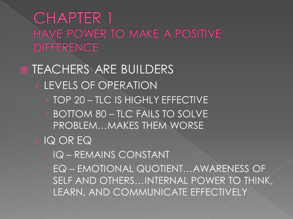  TEACHERS ARE BUILDERS › LEVELS OF OPERATION  TOP 20 – TLC IS HIGHLY EFFECTIVE  BOTTOM 80 – TLC FAILS TO SOLVE PROBLEM…MAKES THEM WORSE › IQ OR EQ  IQ – REMAINS CONSTANT  EQ – EMOTIONAL QUOTIENT…AWARENESS OF SELF AND OTHERS…INTERNAL POWER TO THINK, LEARN, AND COMMUNICATE EFFECTIVELY