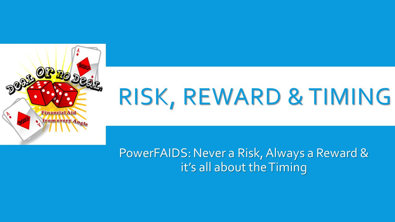 RISK, REWARD & TIMING PowerFAIDS: Never a Risk, Always a Reward & it's all about the Timing