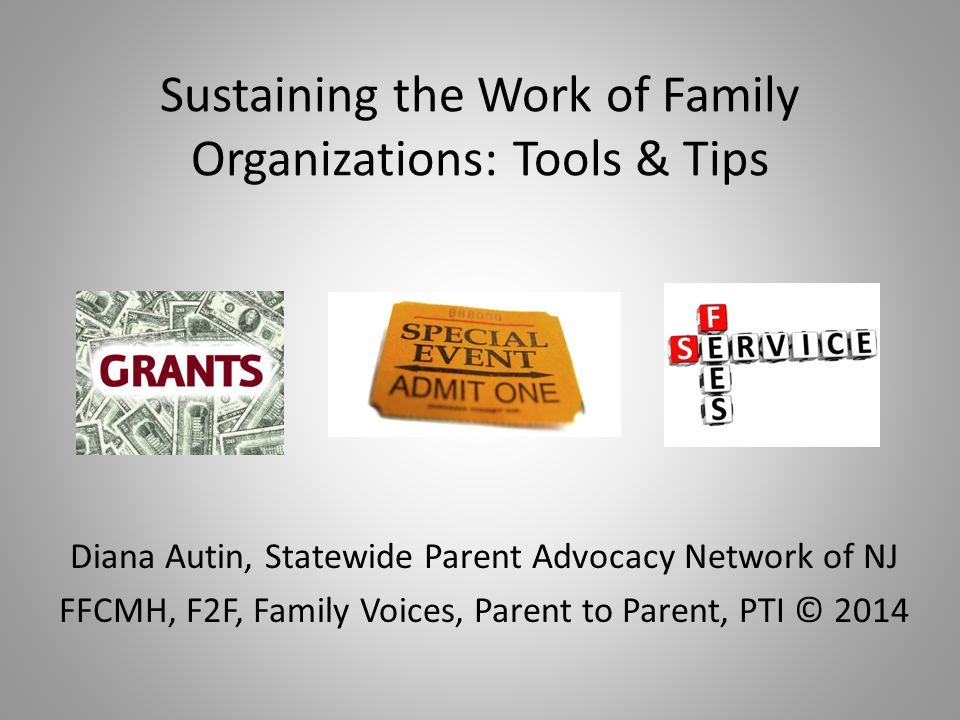 Sustaining the Work of Family Organizations: Tools & Tips Diana Autin, Statewide Parent Advocacy Network of NJ FFCMH, F2F, Family Voices, Parent to Pa