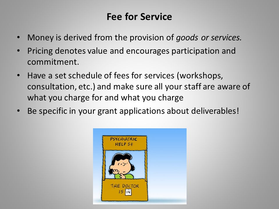 Fee for Service Money is derived from the provision of goods or services. Pricing denotes value and encourages participation and commitment. Have a se