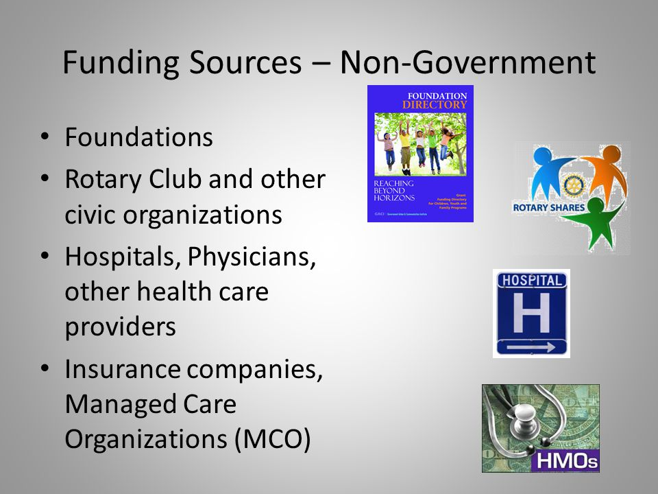 Funding Sources – Non-Government Foundations Rotary Club and other civic organizations Hospitals, Physicians, other health care providers Insurance co