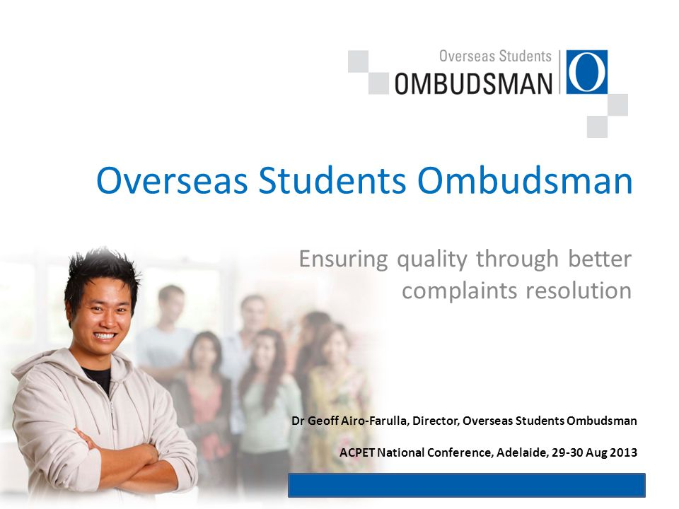 Ensuring quality through better complaints resolution Overseas Students Ombudsman Dr Geoff Airo-Farulla, Director, Overseas Students Ombudsman ACPET National Conference, Adelaide, 29-30 Aug 2013