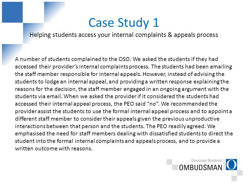 Case Study 1 Helping students access your internal complaints & appeals process A number of students complained to the OSO.