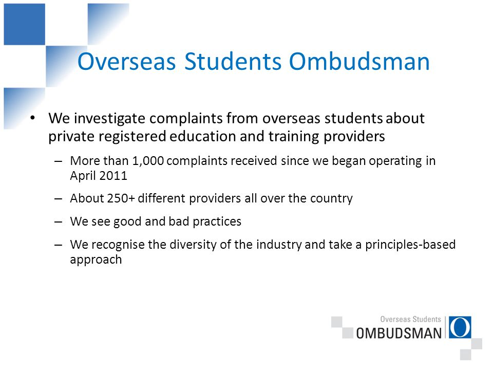 Overseas Students Ombudsman We investigate complaints from overseas students about private registered education and training providers – More than 1,000 complaints received since we began operating in April 2011 – About 250+ different providers all over the country – We see good and bad practices – We recognise the diversity of the industry and take a principles-based approach