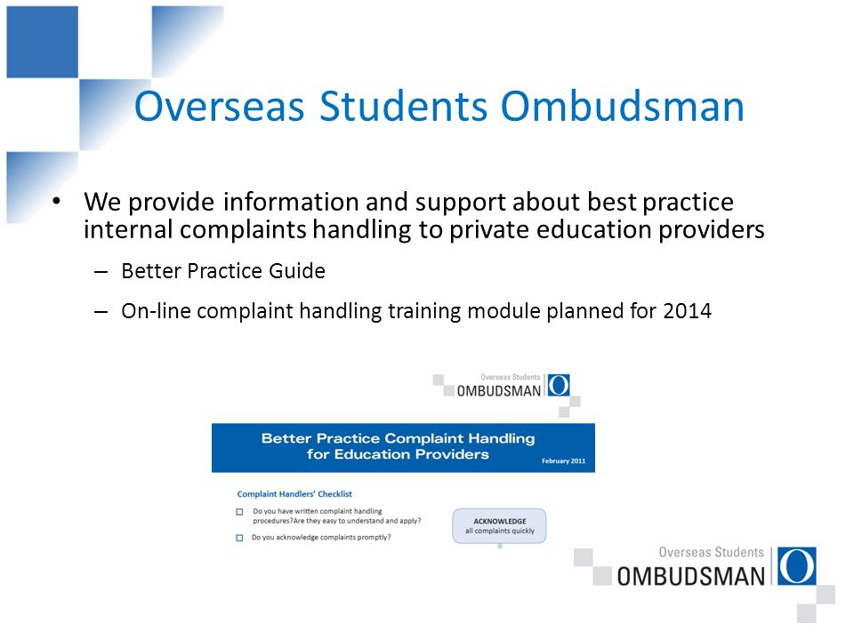 Overseas Students Ombudsman We provide information and support about best practice internal complaints handling to private education providers – Better Practice Guide – On-line complaint handling training module planned for 2014