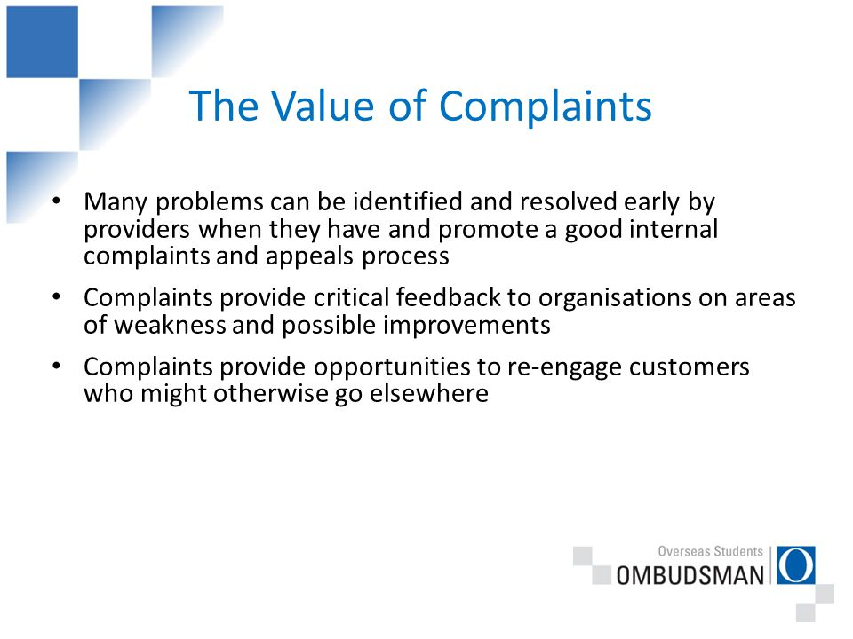 The Value of Complaints Many problems can be identified and resolved early by providers when they have and promote a good internal complaints and appeals process Complaints provide critical feedback to organisations on areas of weakness and possible improvements Complaints provide opportunities to re-engage customers who might otherwise go elsewhere