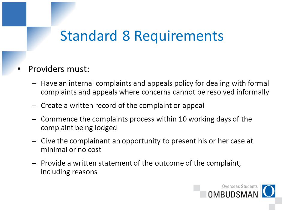 Standard 8 Requirements Providers must: – Have an internal complaints and appeals policy for dealing with formal complaints and appeals where concerns cannot be resolved informally – Create a written record of the complaint or appeal – Commence the complaints process within 10 working days of the complaint being lodged – Give the complainant an opportunity to present his or her case at minimal or no cost – Provide a written statement of the outcome of the complaint, including reasons
