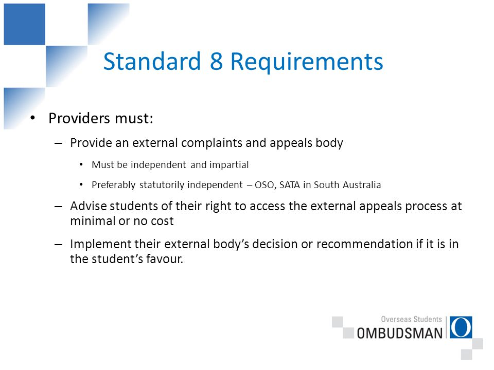 Standard 8 Requirements Providers must: – Provide an external complaints and appeals body Must be independent and impartial Preferably statutorily independent – OSO, SATA in South Australia – Advise students of their right to access the external appeals process at minimal or no cost – Implement their external body's decision or recommendation if it is in the student's favour.