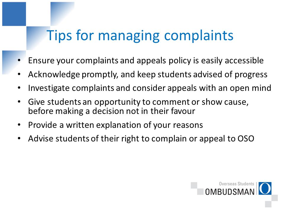 Tips for managing complaints Ensure your complaints and appeals policy is easily accessible Acknowledge promptly, and keep students advised of progress Investigate complaints and consider appeals with an open mind Give students an opportunity to comment or show cause, before making a decision not in their favour Provide a written explanation of your reasons Advise students of their right to complain or appeal to OSO