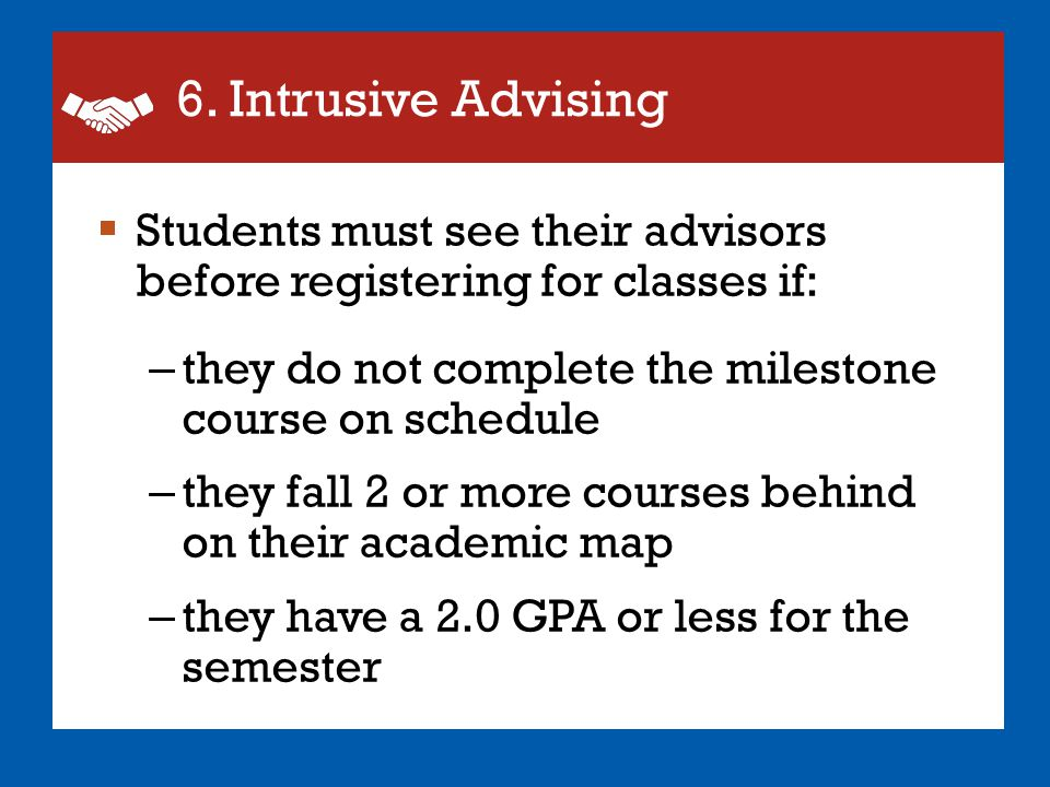 6. Intrusive Advising  Students must see their advisors before registering for classes if: – they do not complete the milestone course on schedule –