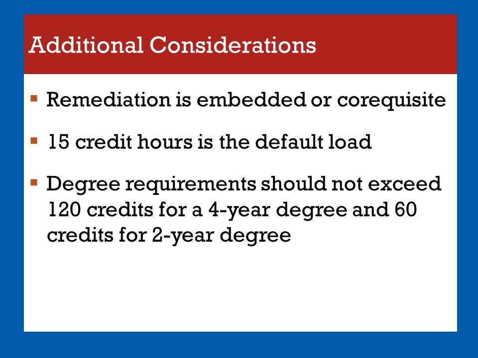 Additional Considerations  Remediation is embedded or corequisite  15 credit hours is the default load  Degree requirements should not exceed 120 c