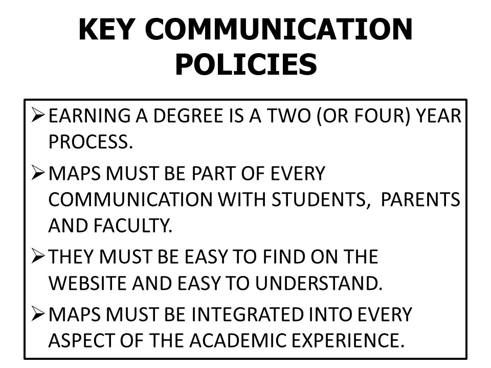 KEY COMMUNICATION POLICIES  EARNING A DEGREE IS A TWO (OR FOUR) YEAR PROCESS.  MAPS MUST BE PART OF EVERY COMMUNICATION WITH STUDENTS, PARENTS AND F