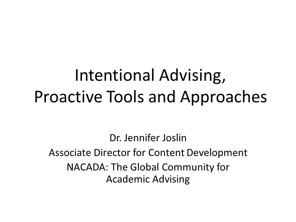 Intentional Advising, Proactive Tools and Approaches Dr. Jennifer Joslin Associate Director for Content Development NACADA: The Global Community for A