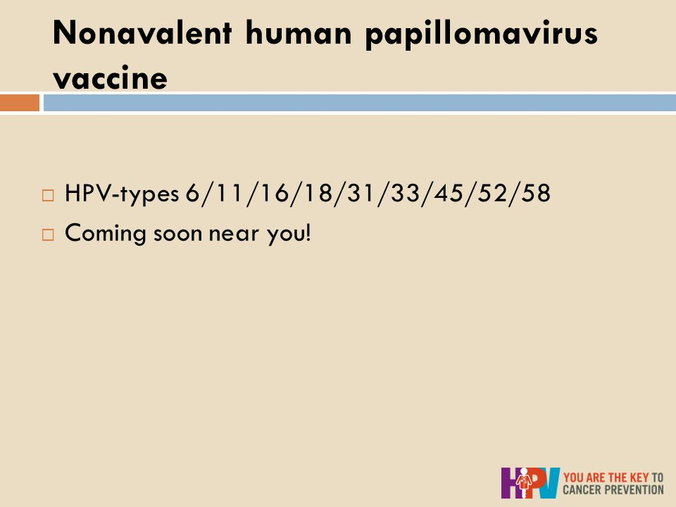 Nonavalent human papillomavirus vaccine  HPV-types 6/11/16/18/31/33/45/52/58  Coming soon near you!
