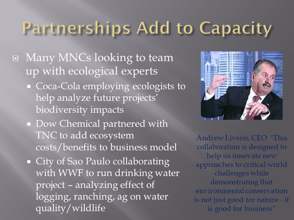  Many MNCs looking to team up with ecological experts  Coca-Cola employing ecologists to help analyze future projects' biodiversity impacts  Dow Chemical partnered with TNC to add ecosystem costs/benefits to business model  City of Sao Paulo collaborating with WWF to run drinking water project – analyzing effect of logging, ranching, ag on water quality/wildlife Andrew Liveris, CEO This collaboration is designed to help us innovate new approaches to critical world challenges while demonstrating that environmental conservation is not just good for nature - it is good for business