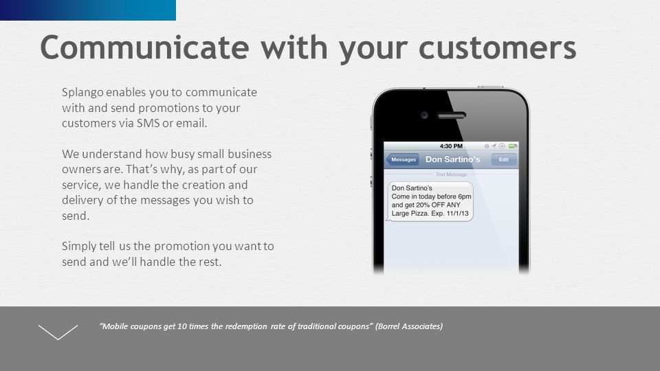Communicate with your customers Splango enables you to communicate with and send promotions to your customers via SMS or email.