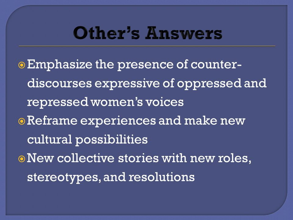  Emphasize the presence of counter- discourses expressive of oppressed and repressed women's voices  Reframe experiences and make new cultural possibilities  New collective stories with new roles, stereotypes, and resolutions