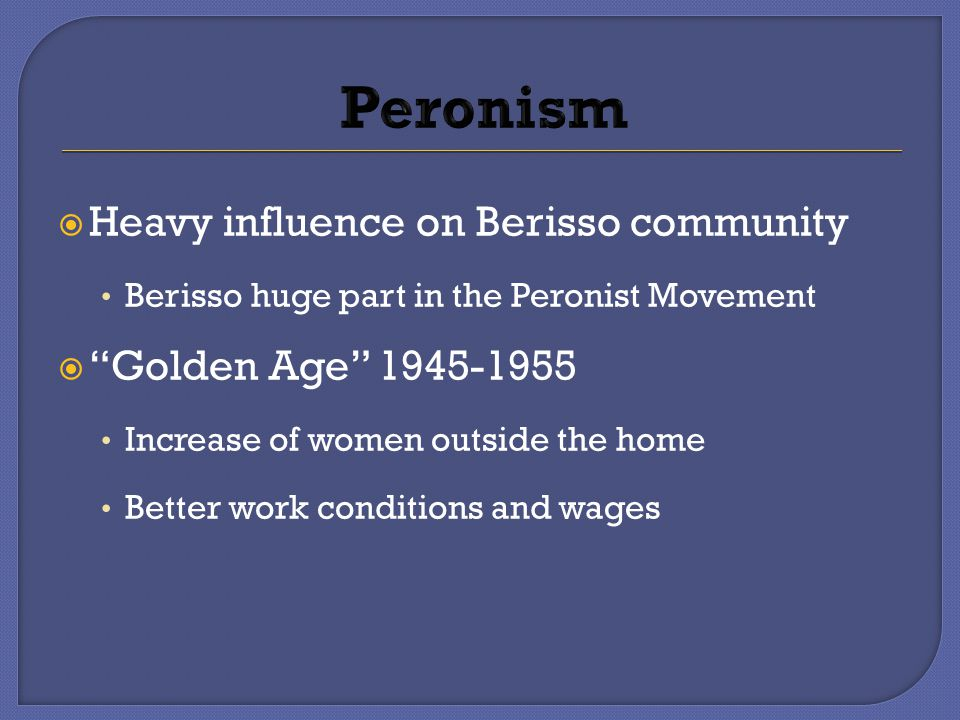  Heavy influence on Berisso community Berisso huge part in the Peronist Movement  Golden Age 1945-1955 Increase of women outside the home Better work conditions and wages