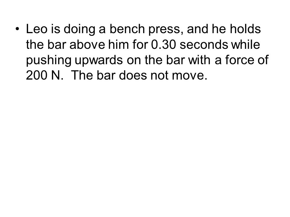 Leo is doing a bench press, and he holds the bar above him for 0.30 seconds while pushing upwards on the bar with a force of 200 N.