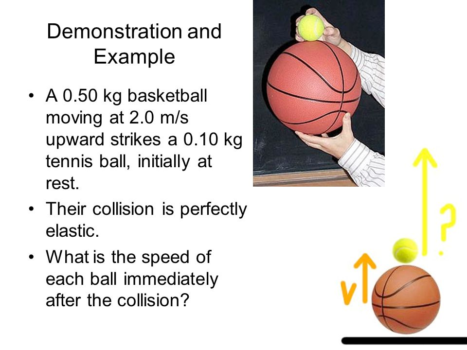 Demonstration and Example A 0.50 kg basketball moving at 2.0 m/s upward strikes a 0.10 kg tennis ball, initially at rest.